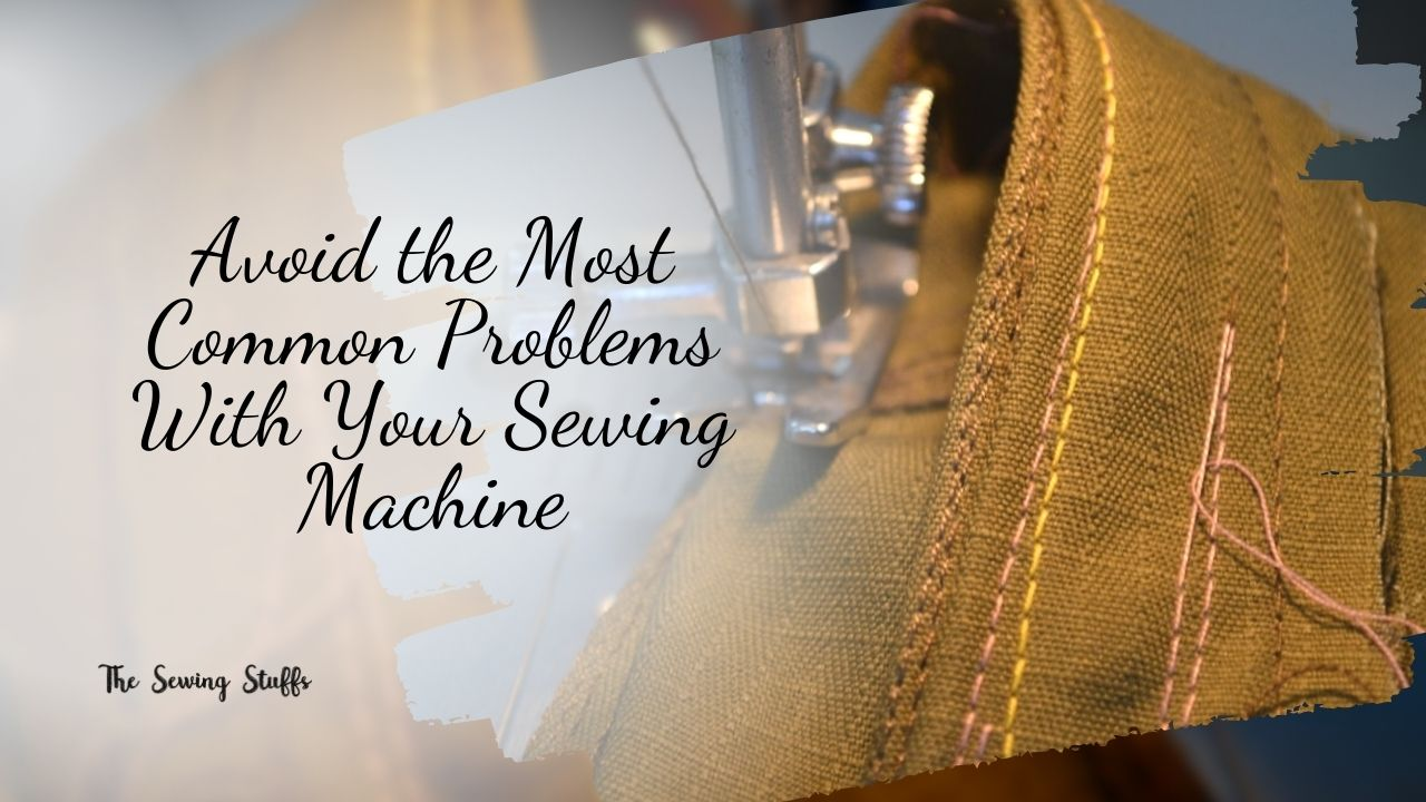 How to Avoid the Most Common Problems With Your Sewing Machine