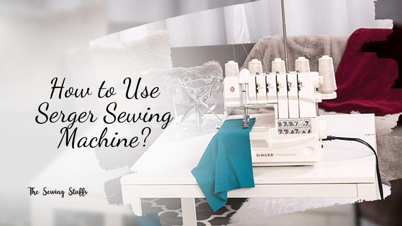 How to Use Serger Sewing Machine